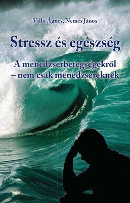 Stressz és egészség / Menedzserbetegségekről nem csak menedzsereknek / Valló Ágnes, Nemes János